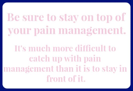 "image with text that reads ""be sure to stay on top of your pain management. It's much more difficult to catch up with pain management than it is to stay in front of it."""