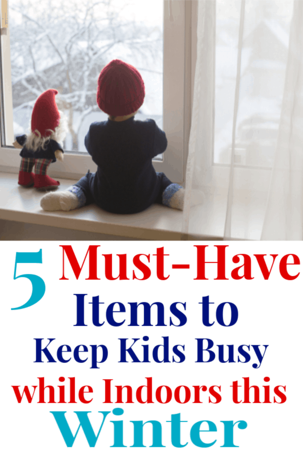 "graphic with an image on top and text on the bottom; image is ayoung child sitting on a windowsill next to a toy gnome watching snow fall outside the window the text below reads ""5 Must Have Items to Keep Kids Busy while indoors this Winter"""